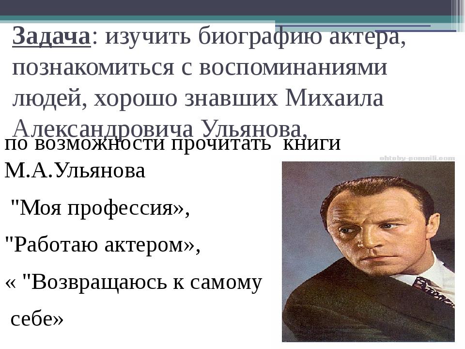 Задача: изучить биографию актера, познакомиться с воспоминаниями людей, хорош...
