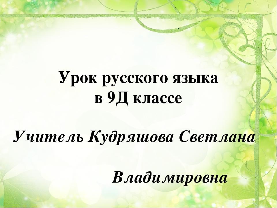 Урок русского языка в 9Д классе Учитель Кудряшова Светлана Владимировна