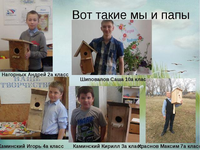 Вот такие мы и папы мастера! Нагорных Андрей 2а класс Шиповалов Саша 10а кла...