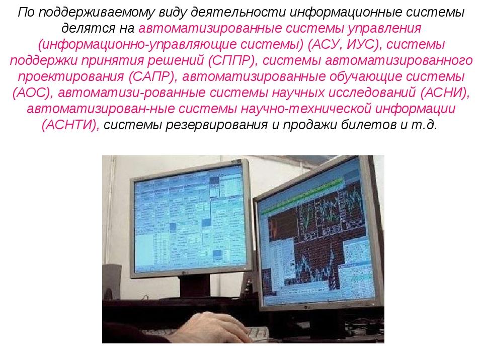 По поддерживаемому виду деятельности информационные системы делятся на автома...