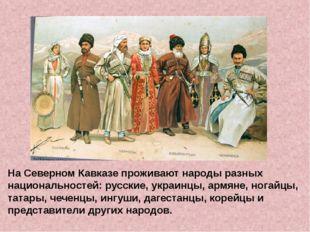 На Северном Кавказе проживают народы разных национальностей: русские, украин