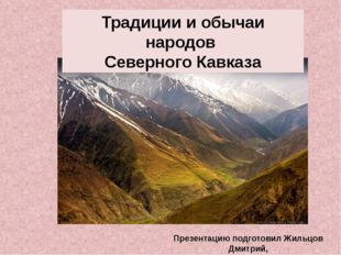 Традиции и обычаи народов Северного Кавказа Презентацию подготовил Жильцов Д