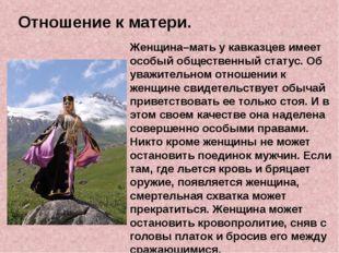 Отношение к матери. Женщина–мать у кавказцев имеет особый общественный стату