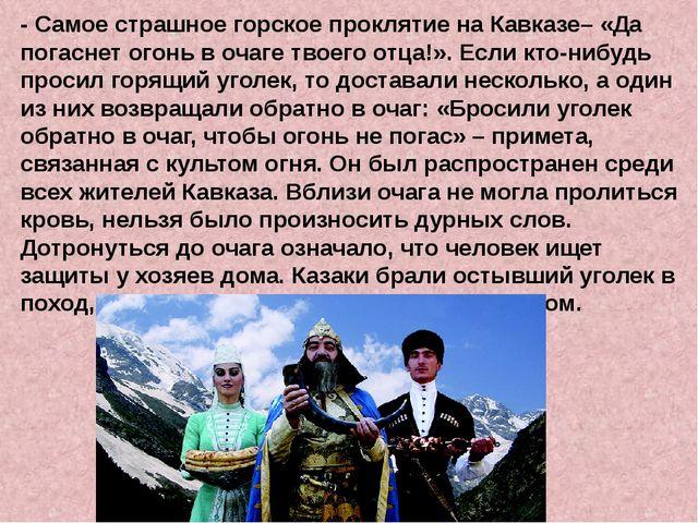 - Самое страшное горское проклятие на Кавказе– «Да погаснет огонь в очаге тв...