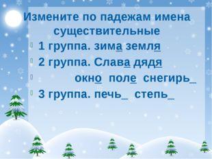 Измените по падежам имена существительные 1 группа. зима земля 2 группа. Слав