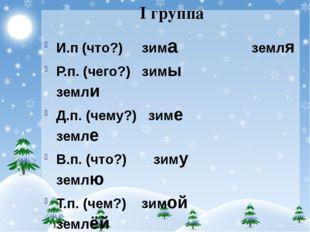I группа И.п (что?) зима земля Р.п. (чего?) зимы земли Д.п. (чему?) зиме земл
