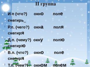 II группа И.п (что?) окно поле снегирь_ Р.п. (чего?) окна поля снегиря Д.п. (