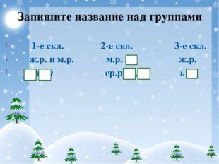 Запишите название над группами 1-е скл. 2-е скл. 3-е скл. ж.р. и м.р. м.р. ж.
