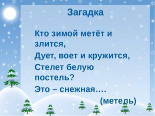 Загадка Кто зимой метёт и злится, Дует, воет и кружится, Стелет белую постель