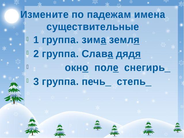 Измените по падежам имена существительные 1 группа. зима земля 2 группа. Слав...