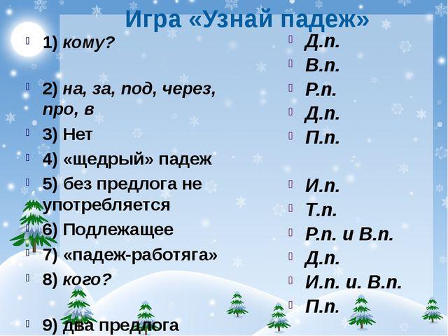 Игра «Узнай падеж» 1) кому? 2) на, за, под, через, про, в 3) Нет 4) «щедрый»...
