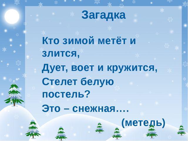 Загадка Кто зимой метёт и злится, Дует, воет и кружится, Стелет белую постель...