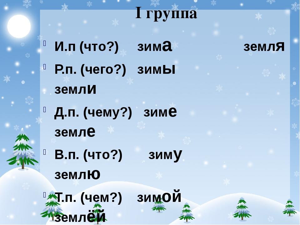 I группа И.п (что?) зима земля Р.п. (чего?) зимы земли Д.п. (чему?) зиме земл...