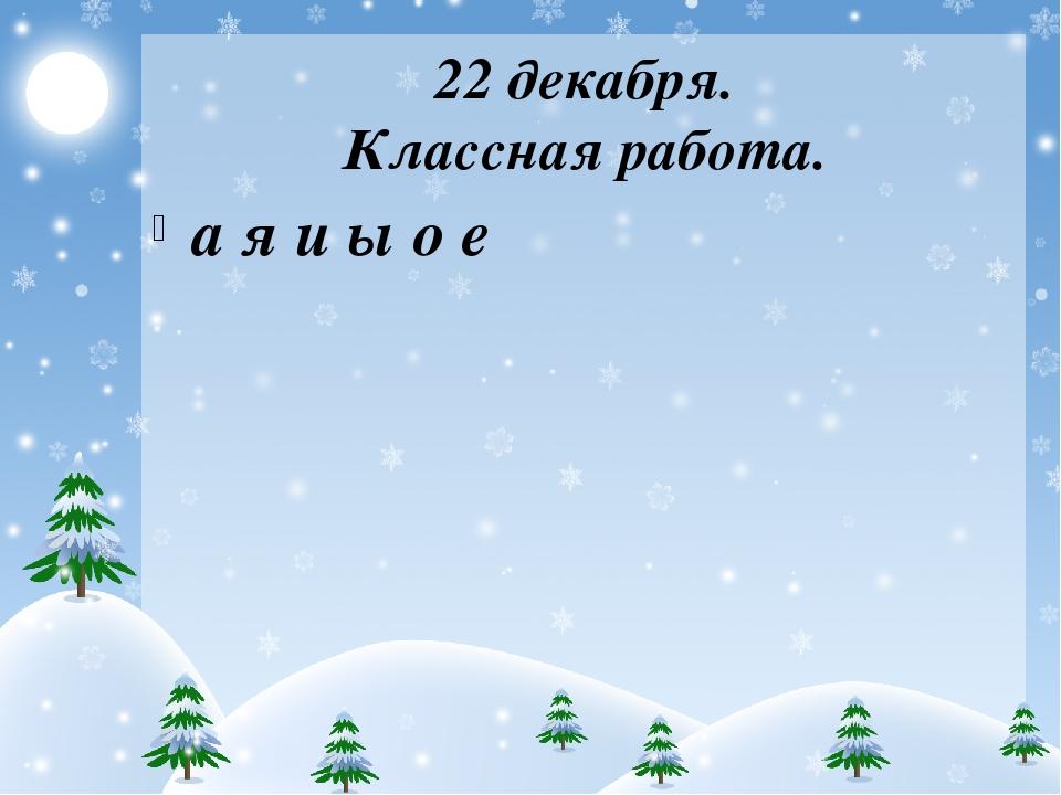 22 декабря. Классная работа. а я и ы о е
