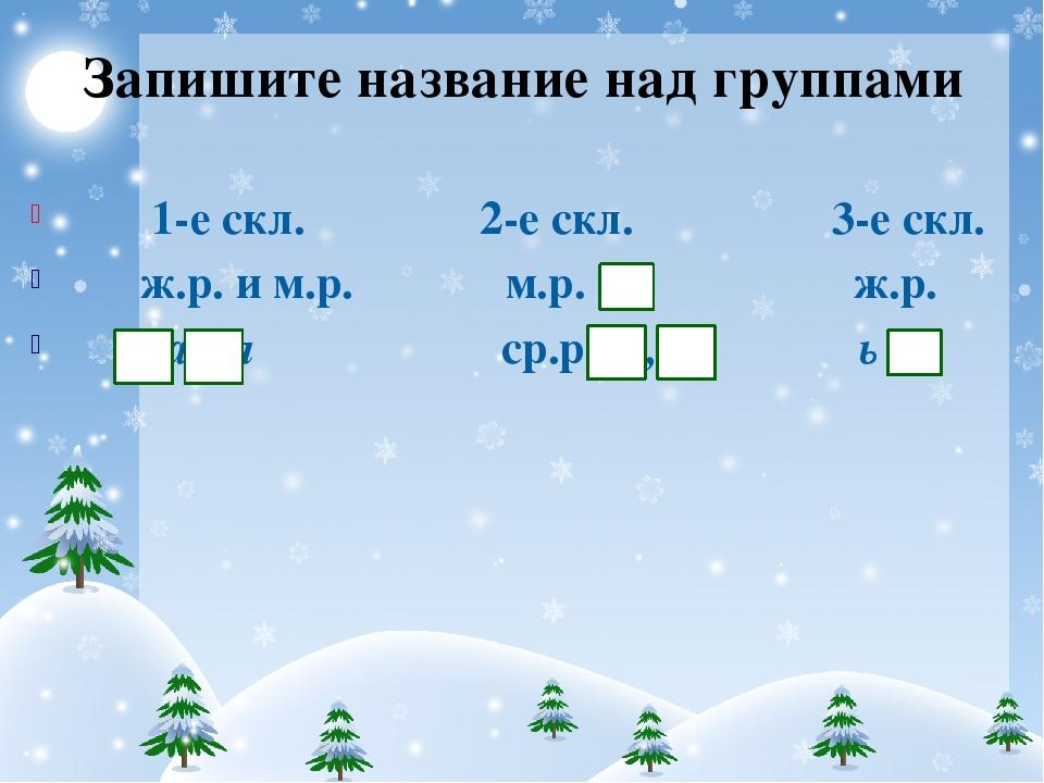 Запишите название над группами 1-е скл. 2-е скл. 3-е скл. ж.р. и м.р. м.р. ж....