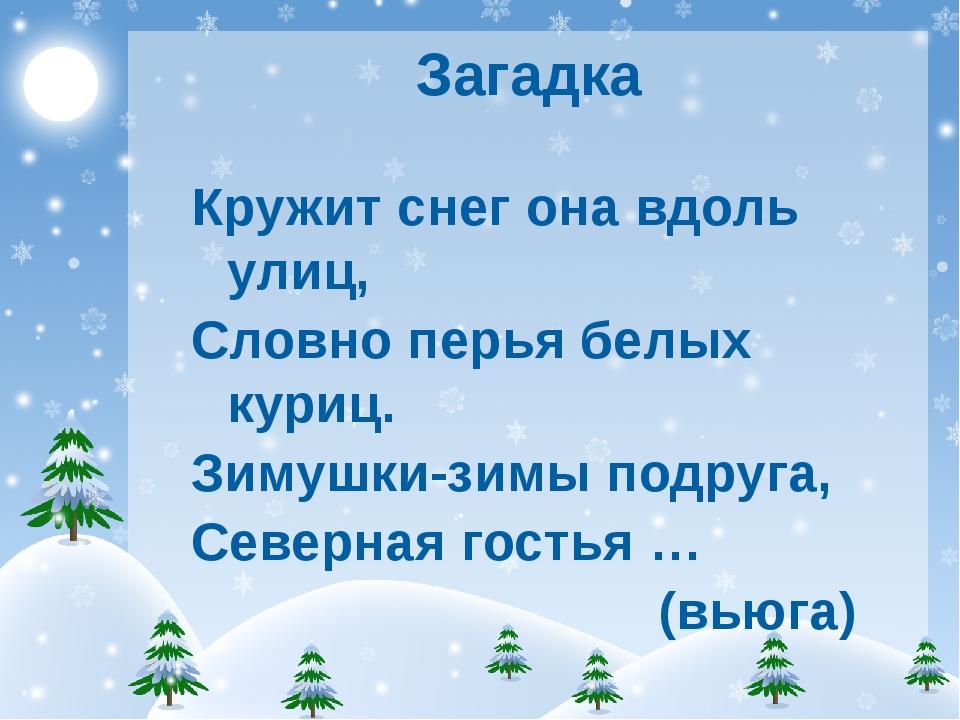 Загадка Кружит снег она вдоль улиц, Словно перья белых куриц. Зимушки-зимы по...