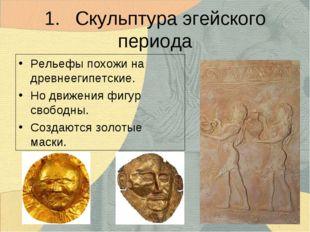 1.Скульптура эгейского периода Рельефы похожи на древнеегипетские. Но движен