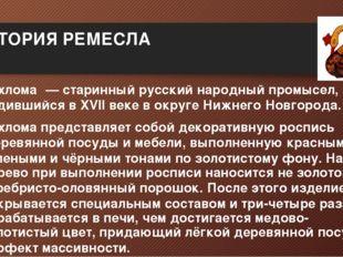 ИСТОРИЯ РЕМЕСЛА Хохлома́— старинныйрусский народный промысел, родившийся в