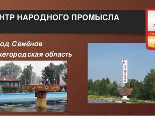 ЦЕНТР НАРОДНОГО ПРОМЫСЛА Город Семёнов Нижегородская область