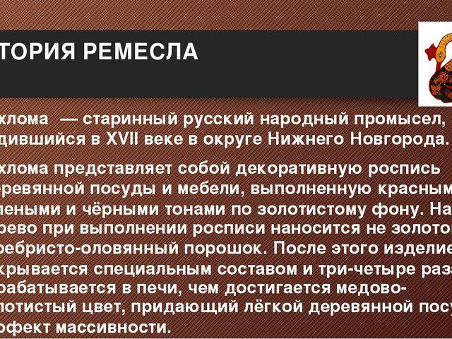 ИСТОРИЯ РЕМЕСЛА Хохлома́— старинныйрусский народный промысел, родившийся в...