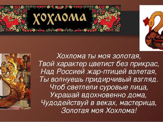 Хохлома ты моя золотая, Твой характер цветист без прикрас, Над Россией жар-п...