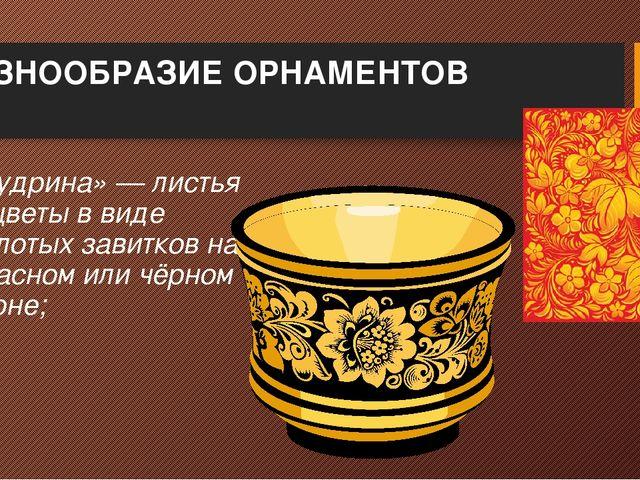 РАЗНООБРАЗИЕ ОРНАМЕНТОВ «Кудрина»— листья и цветы в виде золотых завитков на...