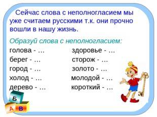А В Б Сейчас слова с неполногласием мы уже считаем русскими т.к. они прочно в