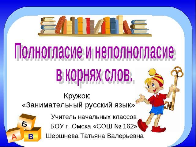 А В Б Кружок: «Занимательный русский язык» Учитель начальных классов БОУ г. О...