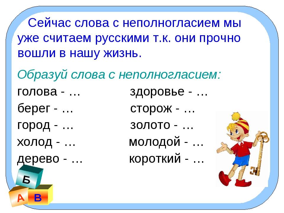 А В Б Сейчас слова с неполногласием мы уже считаем русскими т.к. они прочно в...