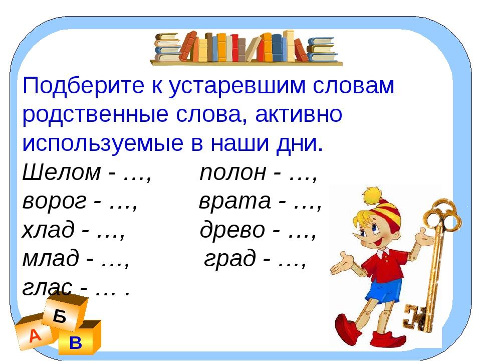 А В Б Подберите к устаревшим словам родственные слова, активно используемые в...
