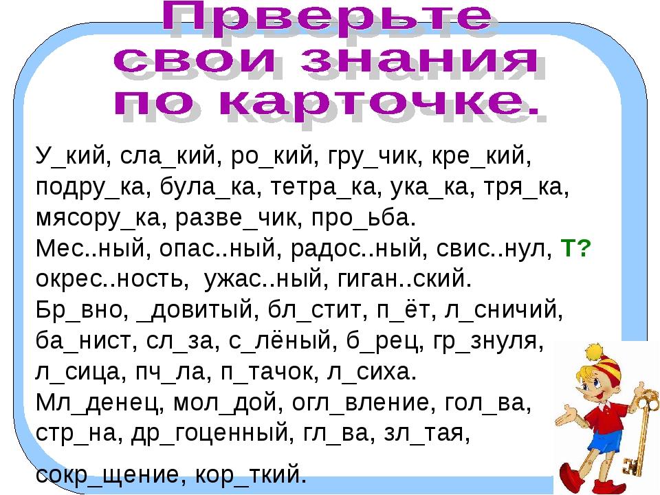 У_кий, сла_кий, ро_кий, гру_чик, кре_кий, подру_ка, була_ка, тетра_ка, ука_ка...