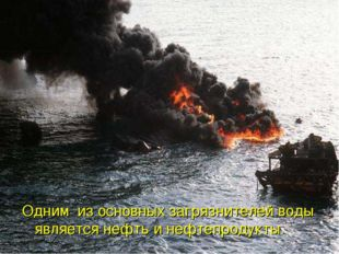 Одним из основных загрязнителей воды является нефть и нефтепродукты.
