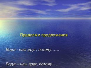Продолжи предложения Вода - наш друг, потому…… Вода – наш враг, потому…… Вод
