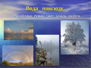 Вода повсюду. Это облака, туман, снег, дождь, радуга…