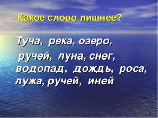 Какое слово лишнее? Туча, река, озеро, ручей, луна, снег, водопад, дождь, ро