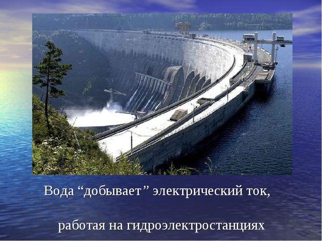 """Вода """"добывает"""" электрический ток, работая на гидроэлектростанциях"""