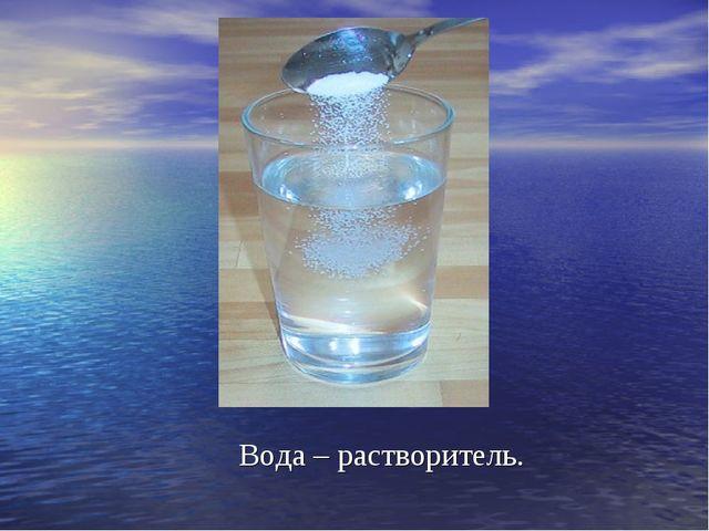 Вода – растворитель.