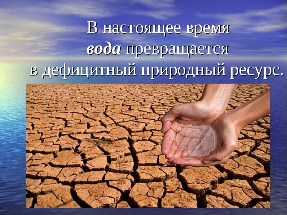 В настоящее время вода превращается в дефицитный природный ресурс.