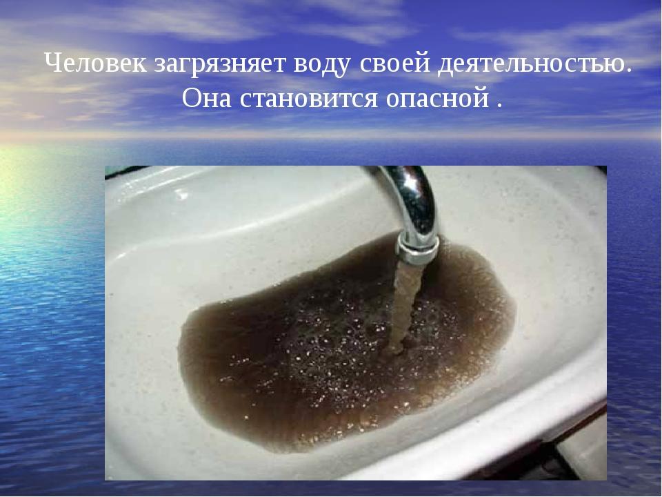 Человек загрязняет воду своей деятельностью. Она становится опасной .