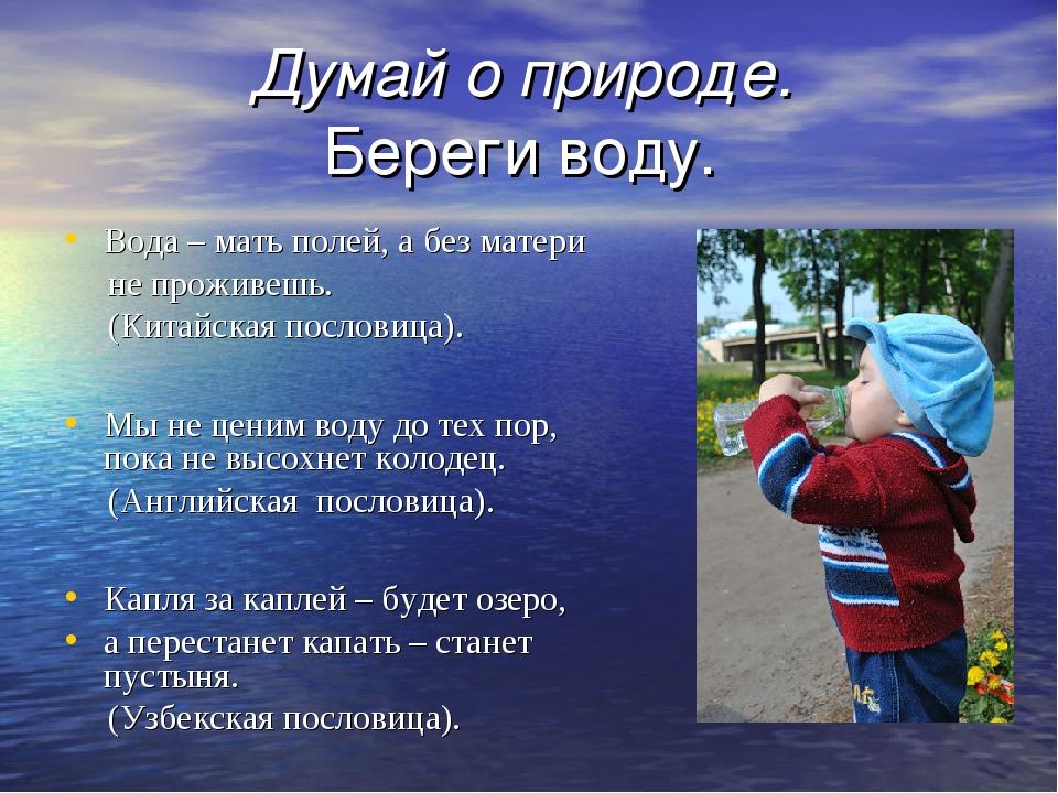 Думай о природе. Береги воду. Вода – мать полей, а без матери не проживешь....