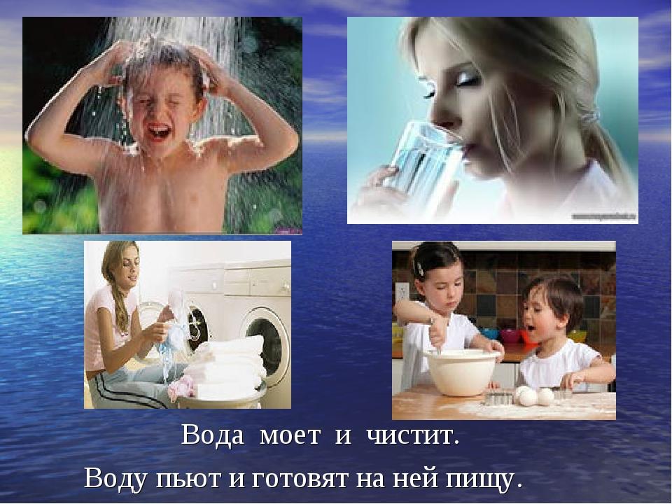 Вода моет и чистит. Воду пьют и готовят на ней пищу.
