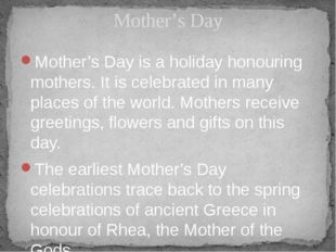 Mother's Day is a holiday honouring mothers. It is celebrated in many places