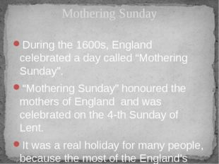 "During the 1600s, England celebrated a day called ""Mothering Sunday"". ""Mother"