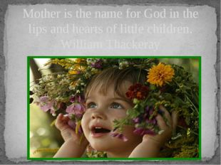 Mother is the name for God in the lips and hearts of little children. William