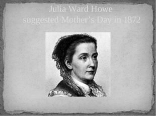 Julia Ward Howe suggested Mother's Day in 1872