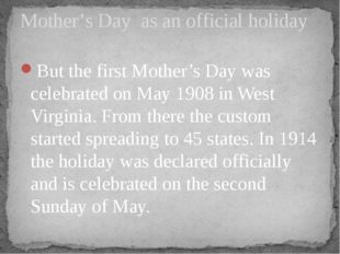 But the first Mother's Day was celebrated on May 1908 in West Virginia. From