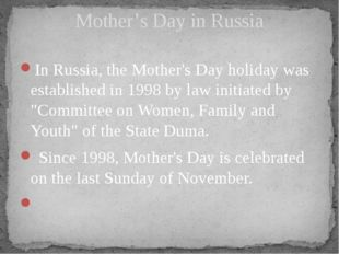 In Russia, the Mother's Day holiday was established in 1998 by law initiated