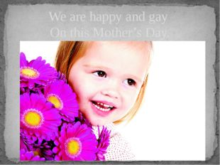 We are happy and gay On this Mother's Day.