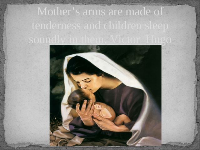 Mother's arms are made of tenderness and children sleep soundly in them. Vict...