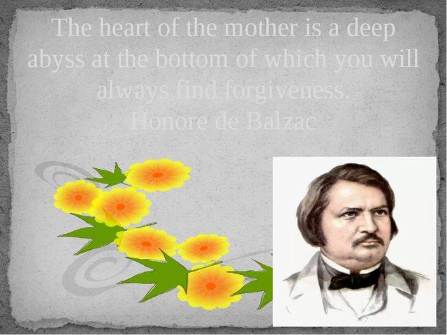 The heart of the mother is a deep abyss at the bottom of which you will alway...